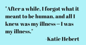 After a while, I forgot what it meant to be human, and all I knew was my illness ⎼⎼ I was my illness. -Katie, Age